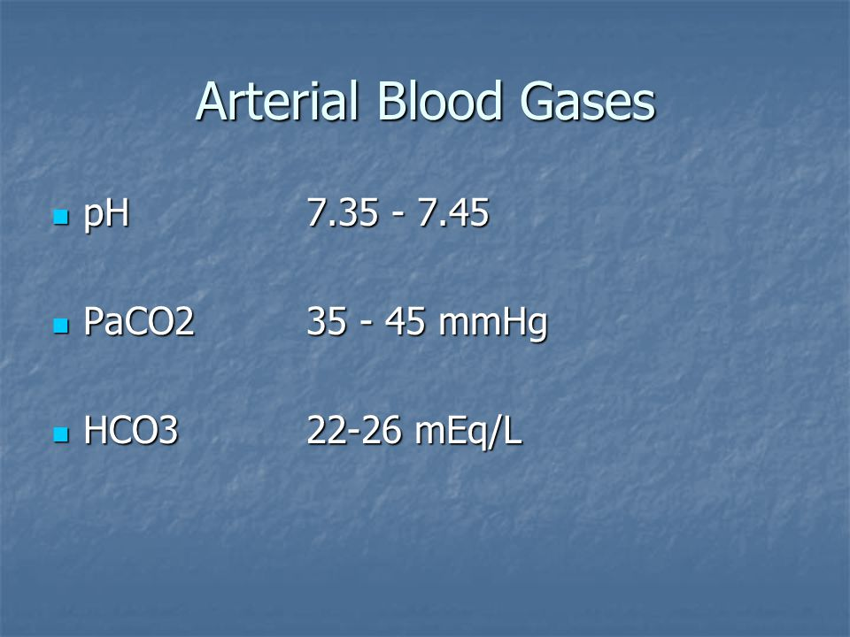 Arterial Blood Gases pH 7.35 - 7.45 PaCO2 35 - 45 mmHg