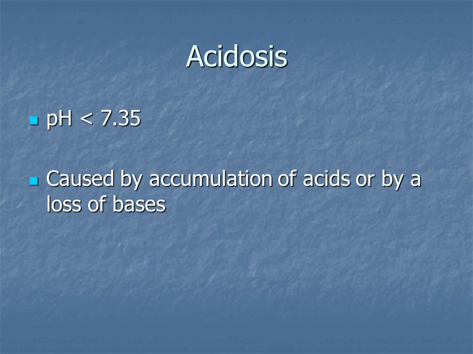 Acidosis pH < 7.35 Caused by accumulation of acids or by a loss of bases