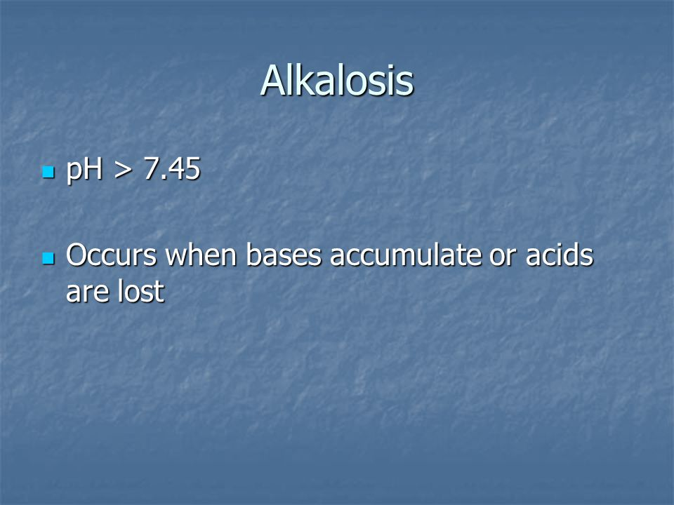 Alkalosis pH > 7.45 Occurs when bases accumulate or acids are lost