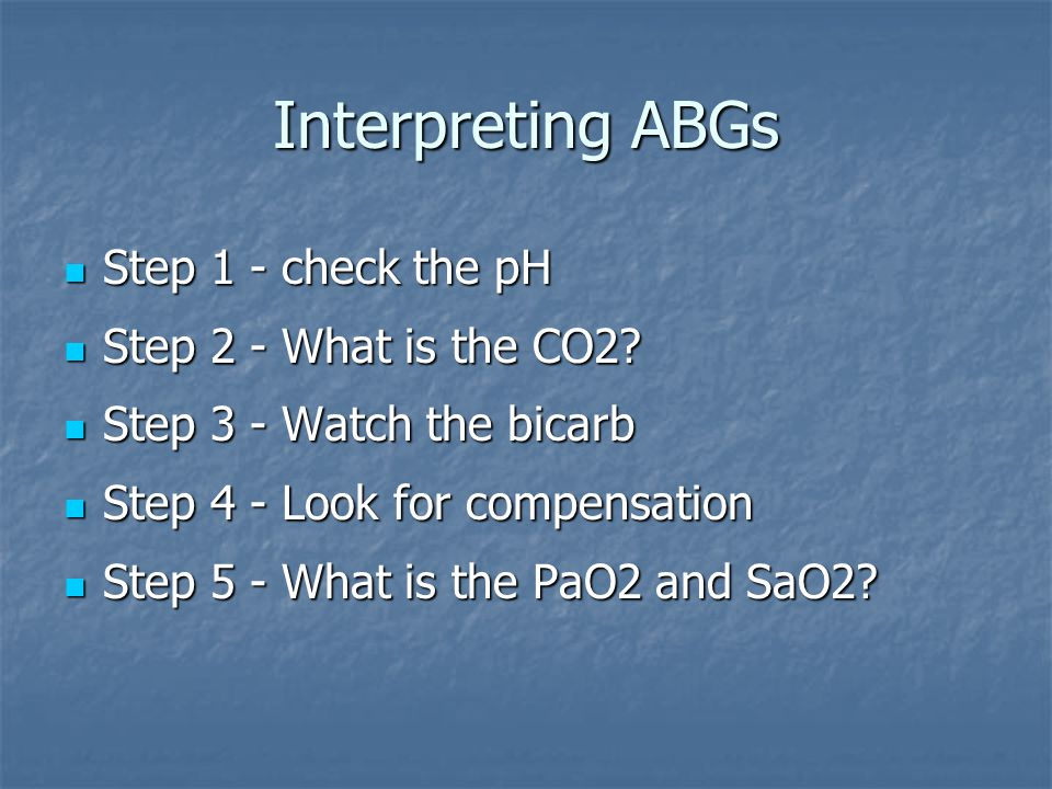 Interpreting ABGs Step 1 - check the pH Step 2 - What is the CO2