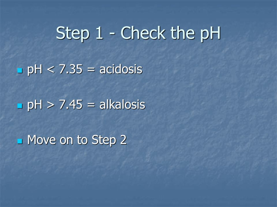 Step 1 - Check the pH pH < 7.35 = acidosis pH > 7.45 = alkalosis