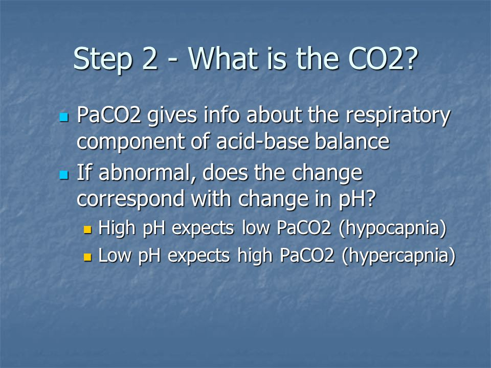 Step 2 - What is the CO2 PaCO2 gives info about the respiratory component of acid-base balance.