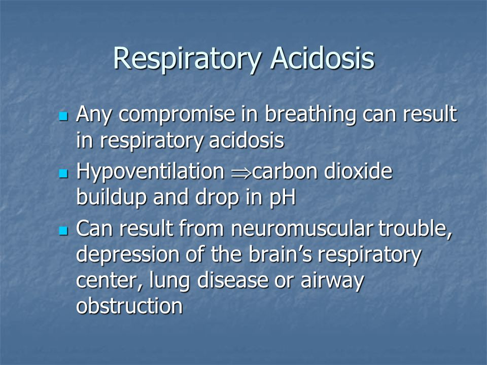 Respiratory Acidosis Any compromise in breathing can result in respiratory acidosis. Hypoventilation carbon dioxide buildup and drop in pH.