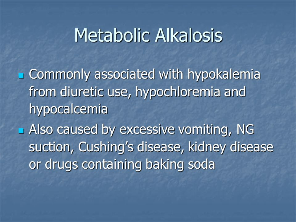 Metabolic Alkalosis Commonly associated with hypokalemia from diuretic use, hypochloremia and hypocalcemia.