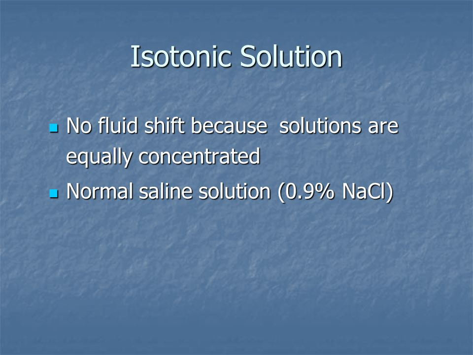 Isotonic Solution No fluid shift because solutions are equally concentrated.