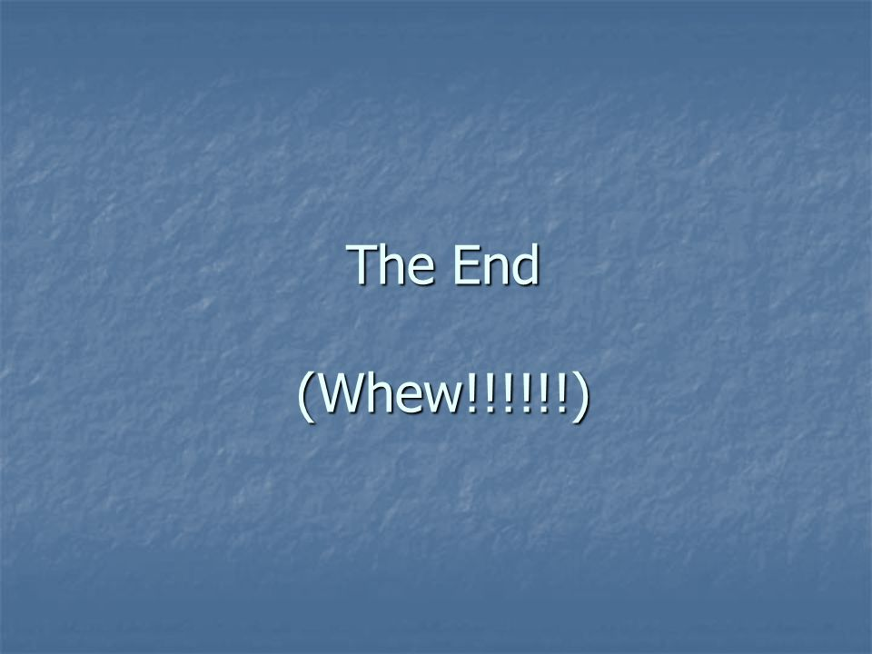 The End (Whew!!!!!!)