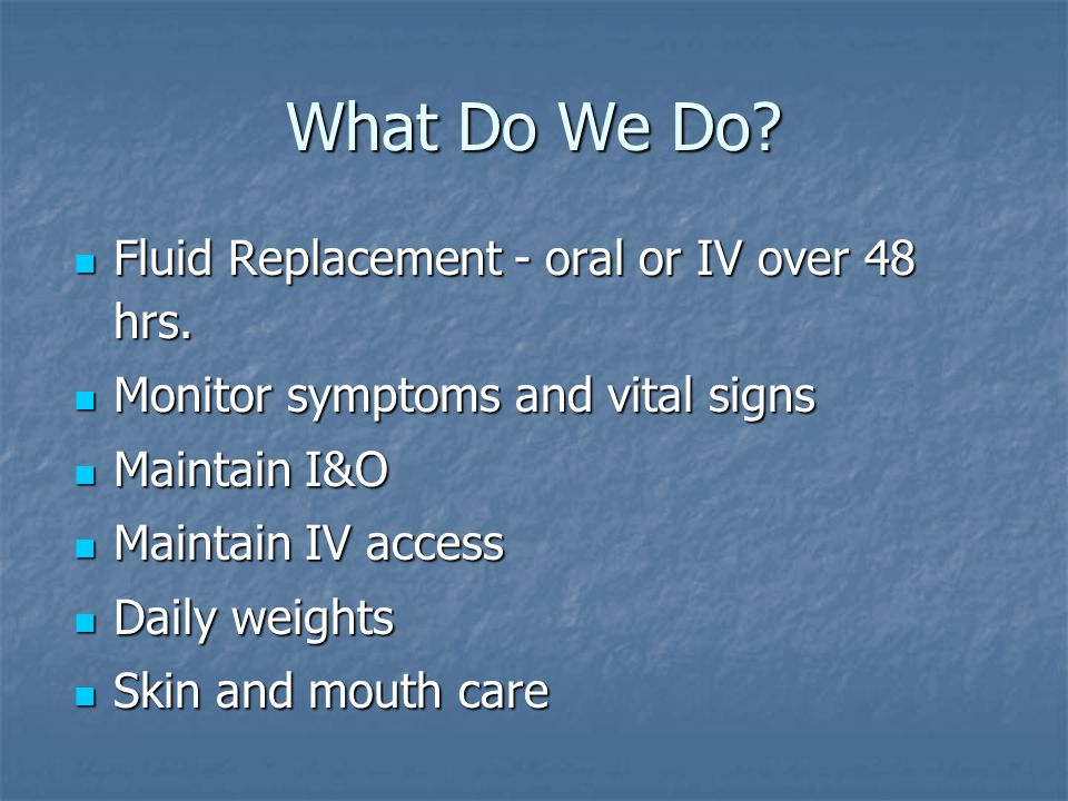 What Do We Do Fluid Replacement - oral or IV over 48 hrs.