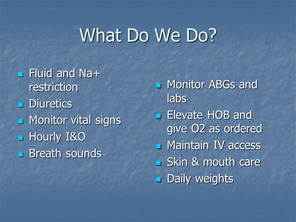 What Do We Do Fluid and Na+ restriction Monitor ABGs and labs