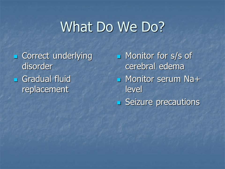 What Do We Do Correct underlying disorder Gradual fluid replacement
