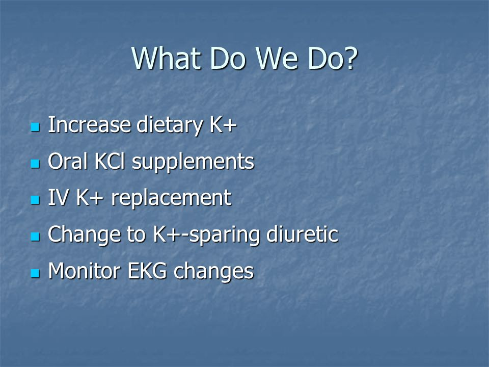 What Do We Do Increase dietary K+ Oral KCl supplements
