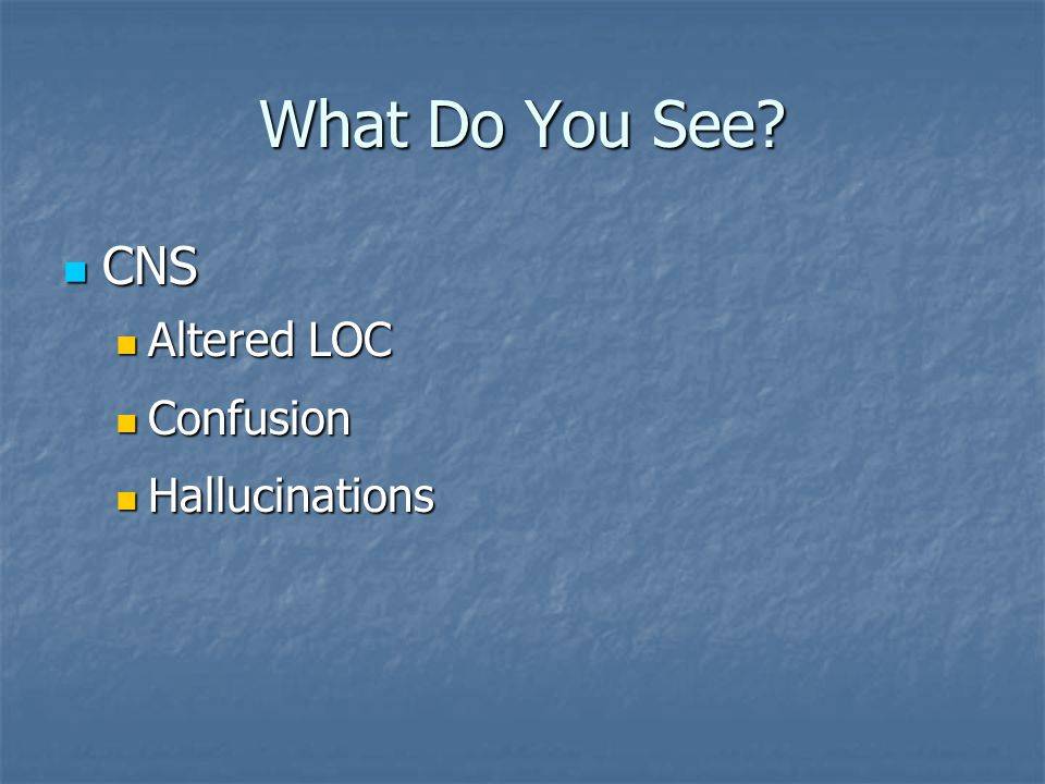 What Do You See CNS Altered LOC Confusion Hallucinations