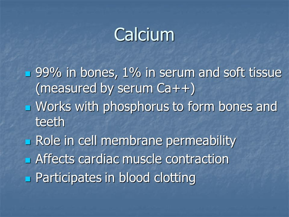 Calcium 99% in bones, 1% in serum and soft tissue (measured by serum Ca++) Works with phosphorus to form bones and teeth.
