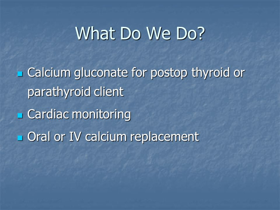 What Do We Do. Calcium gluconate for postop thyroid or parathyroid client.