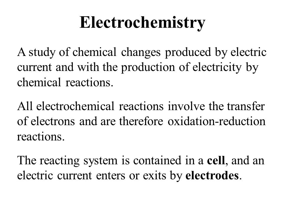 Electrochemistry A study of chemical changes produced by electric