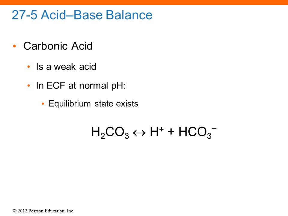 H2CO3  H+ + HCO3– 27-5 Acid–Base Balance Carbonic Acid Is a weak acid