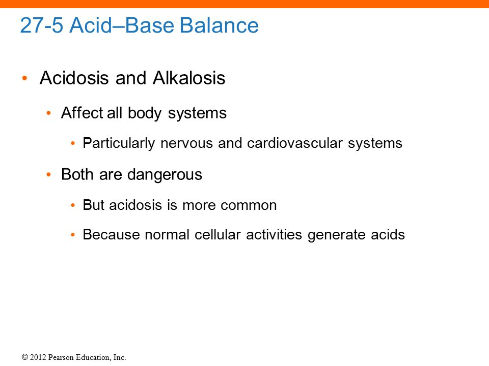27-5 Acid–Base Balance Acidosis and Alkalosis Affect all body systems