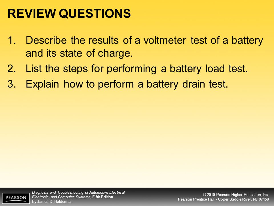 REVIEW QUESTIONS Describe the results of a voltmeter test of a battery and its state of charge. List the steps for performing a battery load test.