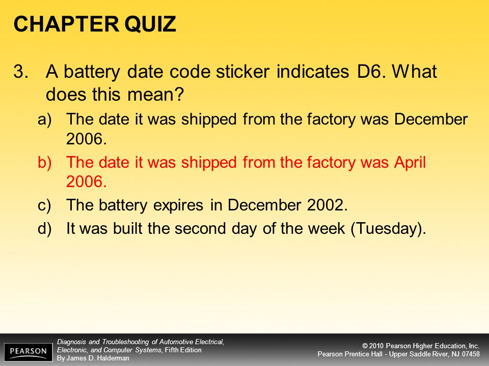 CHAPTER QUIZ 3. A battery date code sticker indicates D6. What does this mean The date it was shipped from the factory was December 2006.