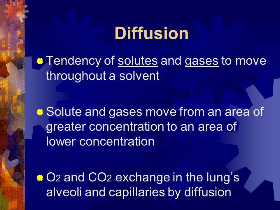 Diffusion Tendency of solutes and gases to move throughout a solvent