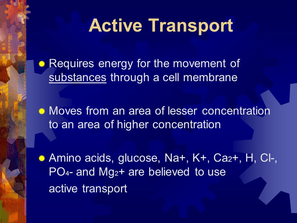 Active Transport Requires energy for the movement of substances through a cell membrane.