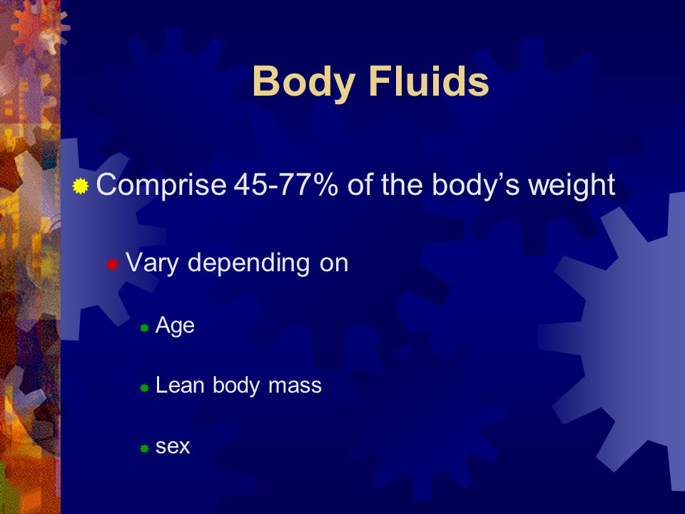 Body Fluids Comprise 45-77% of the body's weight Vary depending on Age