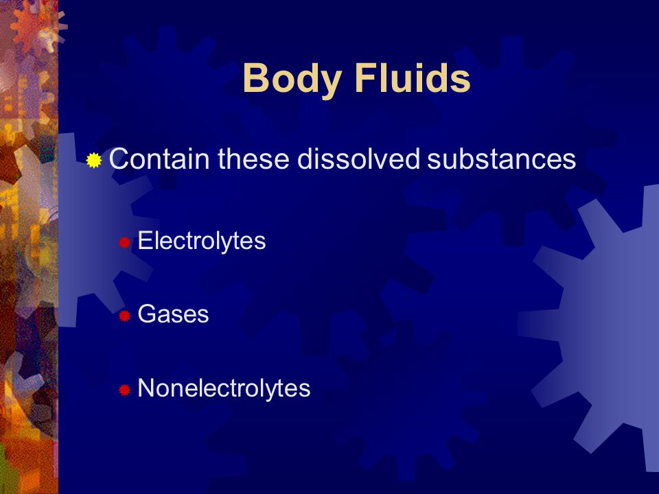 Body Fluids Contain these dissolved substances Electrolytes Gases