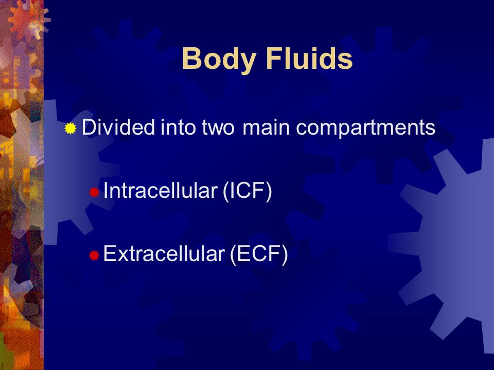 Body Fluids Divided into two main compartments Intracellular (ICF)