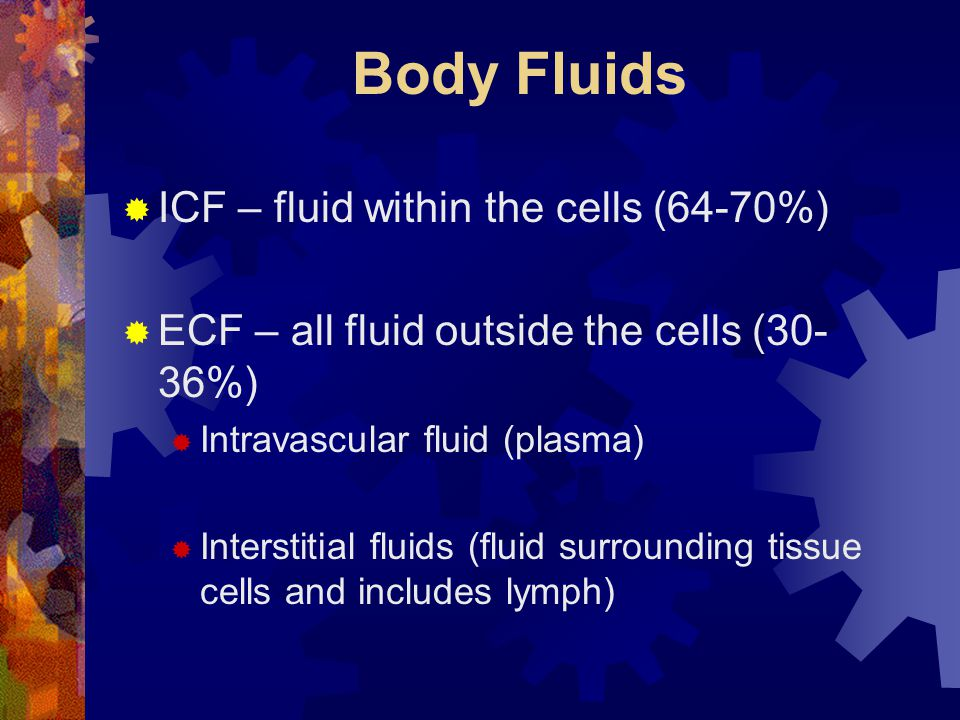 Body Fluids ICF – fluid within the cells (64-70%)