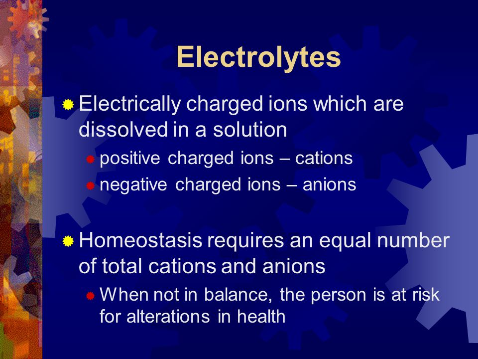 Electrolytes Electrically charged ions which are dissolved in a solution. positive charged ions – cations.