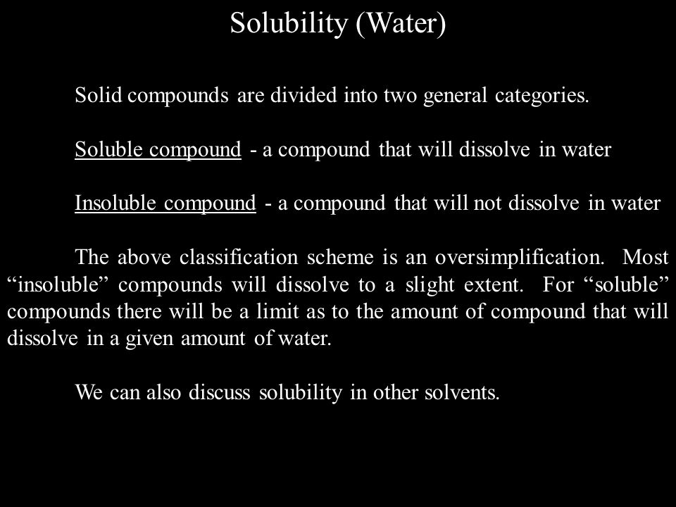 Solubility (Water) Solid compounds are divided into two general categories. Soluble compound - a compound that will dissolve in water.