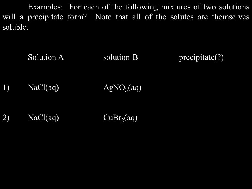Examples: For each of the following mixtures of two solutions will a precipitate form Note that all of the solutes are themselves soluble.