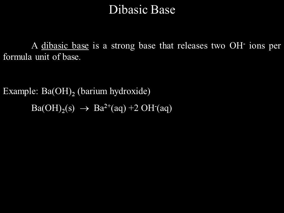Dibasic Base A dibasic base is a strong base that releases two OH- ions per formula unit of base. Example: Ba(OH)2 (barium hydroxide)