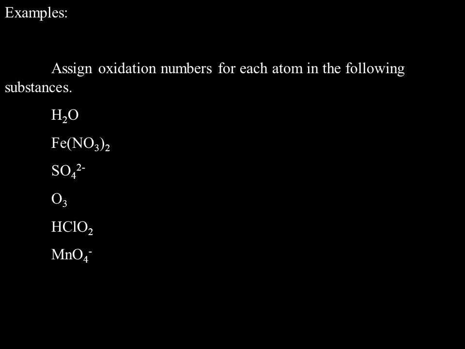 Examples: Assign oxidation numbers for each atom in the following substances. H2O. Fe(NO3)2. SO42-