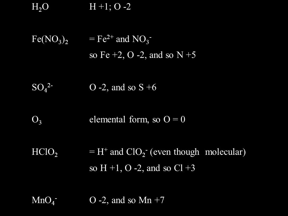 H2O H +1; O -2 Fe(NO3)2 = Fe2+ and NO3- so Fe +2, O -2, and so N +5. SO42- O -2, and so S +6. O3 elemental form, so O = 0.