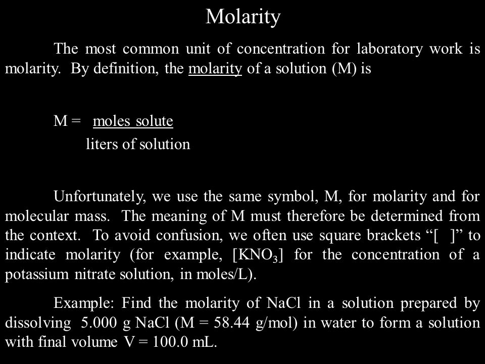 Molarity The most common unit of concentration for laboratory work is molarity. By definition, the molarity of a solution (M) is.