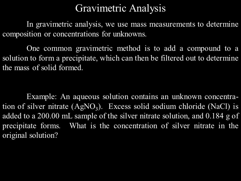 Gravimetric Analysis In gravimetric analysis, we use mass measurements to determine composition or concentrations for unknowns.