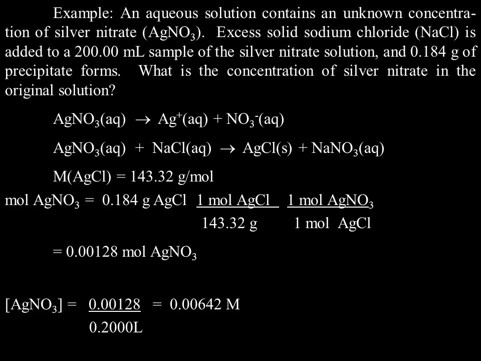 Example: An aqueous solution contains an unknown concentra-tion of silver nitrate (AgNO3). Excess solid sodium chloride (NaCl) is added to a 200.00 mL sample of the silver nitrate solution, and 0.184 g of precipitate forms. What is the concentration of silver nitrate in the original solution