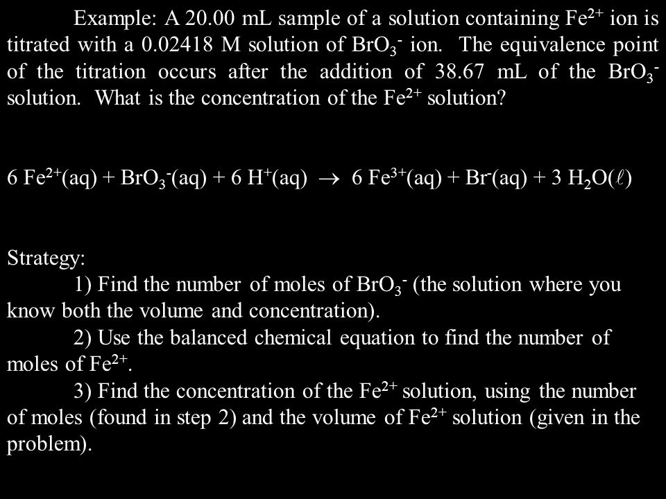 Example: A 20.00 mL sample of a solution containing Fe2+ ion is titrated with a 0.02418 M solution of BrO3- ion. The equivalence point of the titration occurs after the addition of 38.67 mL of the BrO3- solution. What is the concentration of the Fe2+ solution
