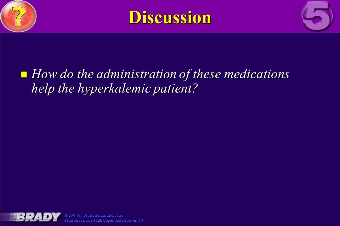 Discussion How do the administration of these medications help the hyperkalemic patient © 2007 by Pearson Education, Inc.