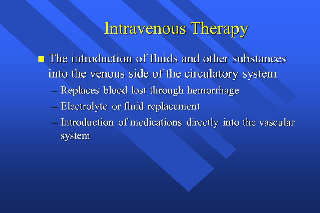 Intravenous Therapy The introduction of fluids and other substances into the venous side of the circulatory system.