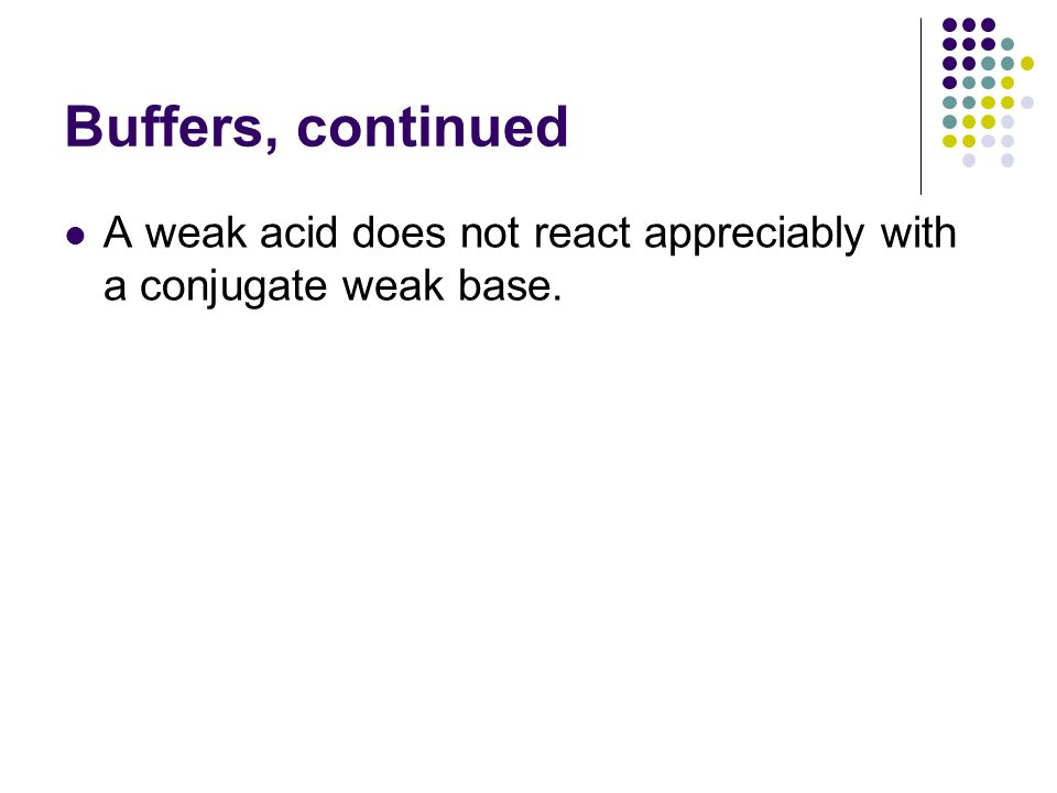 Buffers, continued A weak acid does not react appreciably with a conjugate weak base.