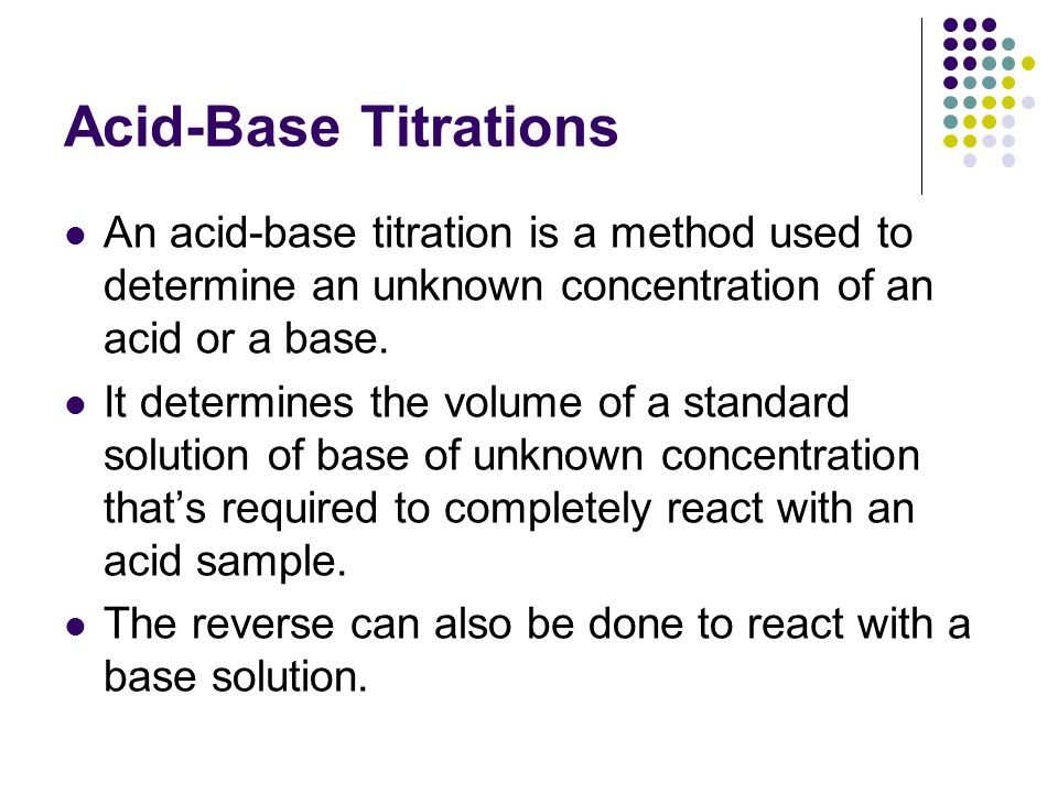 Acid-Base Titrations An acid-base titration is a method used to determine an unknown concentration of an acid or a base.