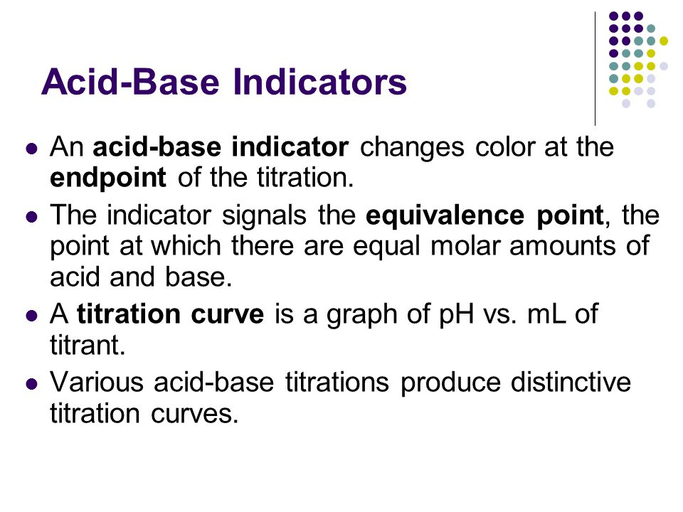 Acid-Base Indicators An acid-base indicator changes color at the endpoint of the titration.