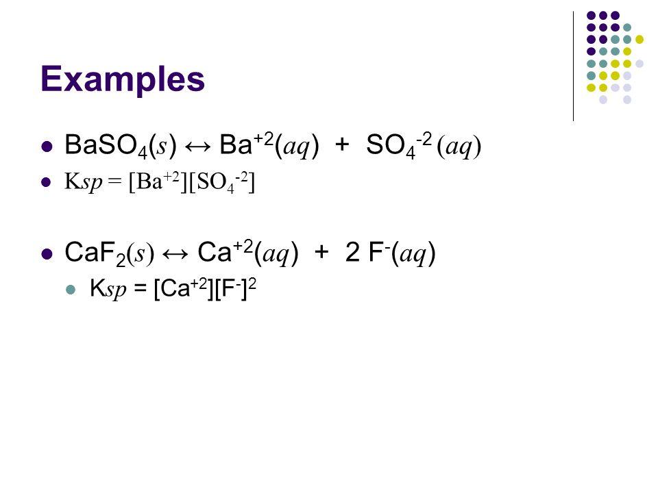 Examples BaSO4(s) ↔ Ba+2(aq) + SO4-2 (aq)