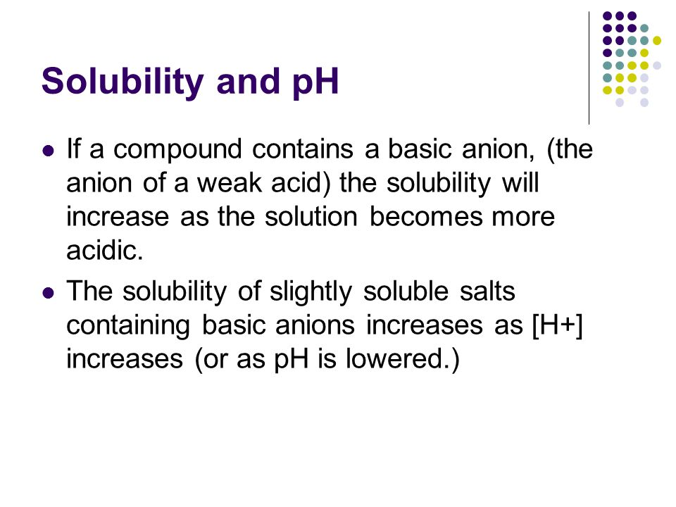 Solubility and pH If a compound contains a basic anion, (the anion of a weak acid) the solubility will increase as the solution becomes more acidic.