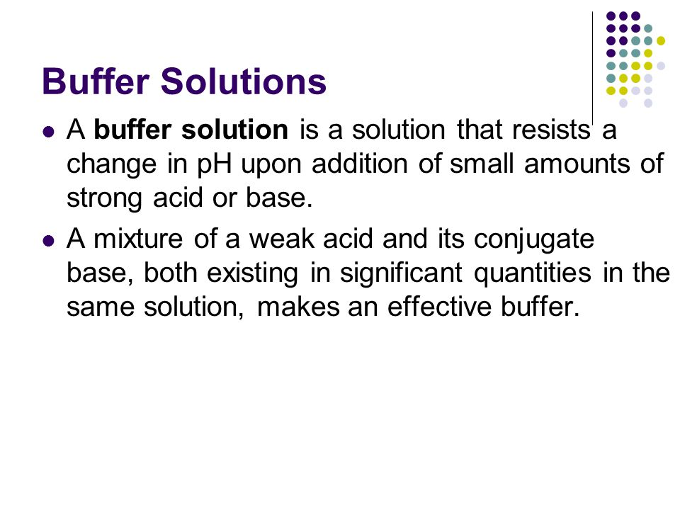 Buffer Solutions A buffer solution is a solution that resists a change in pH upon addition of small amounts of strong acid or base.