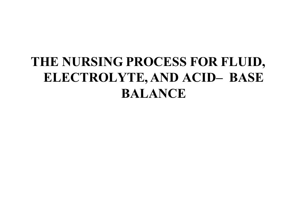 THE NURSING PROCESS FOR FLUID, ELECTROLYTE, AND ACID– BASE BALANCE