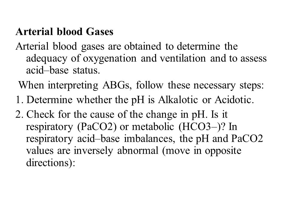 Arterial blood Gases Arterial blood gases are obtained to determine the adequacy of oxygenation and ventilation and to assess acid–base status.