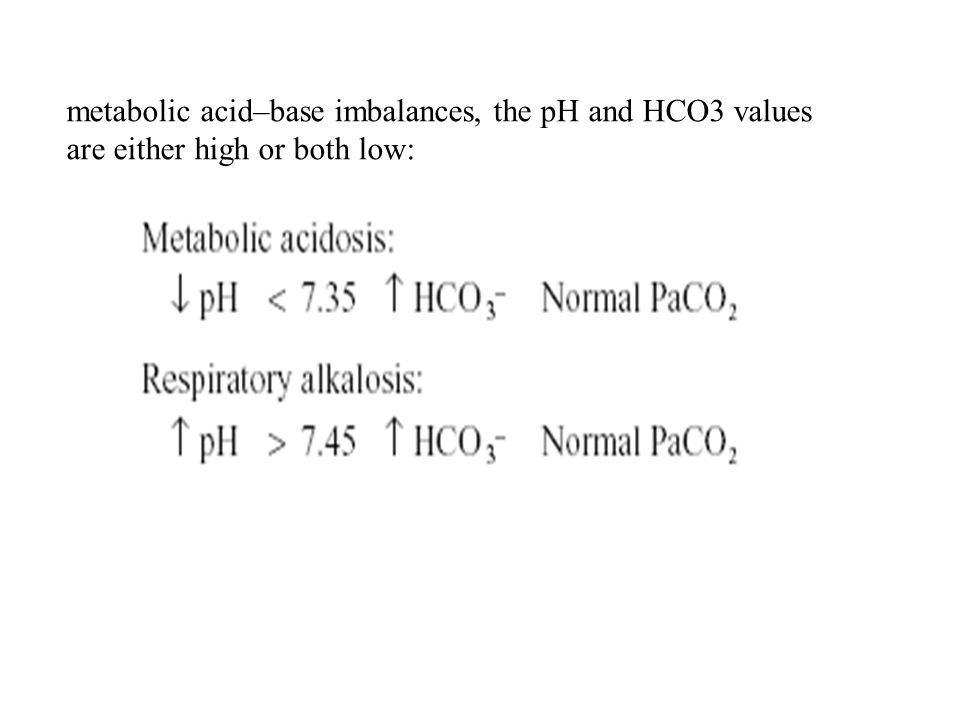 metabolic acid–base imbalances, the pH and HCO3 values are either high or both low: