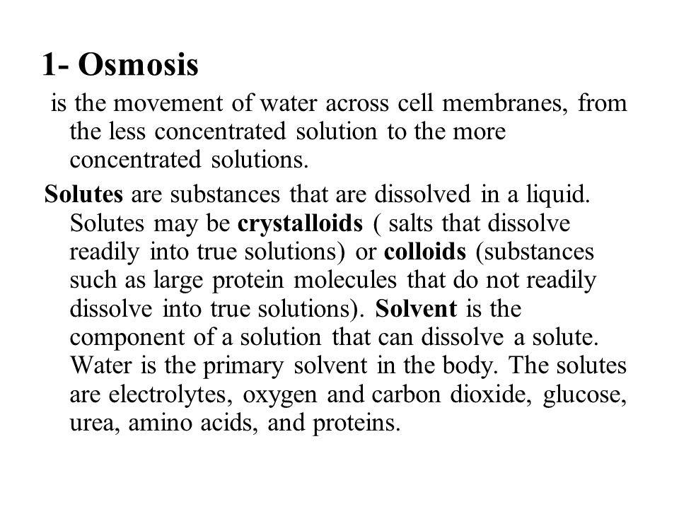1- Osmosis is the movement of water across cell membranes, from the less concentrated solution to the more concentrated solutions.